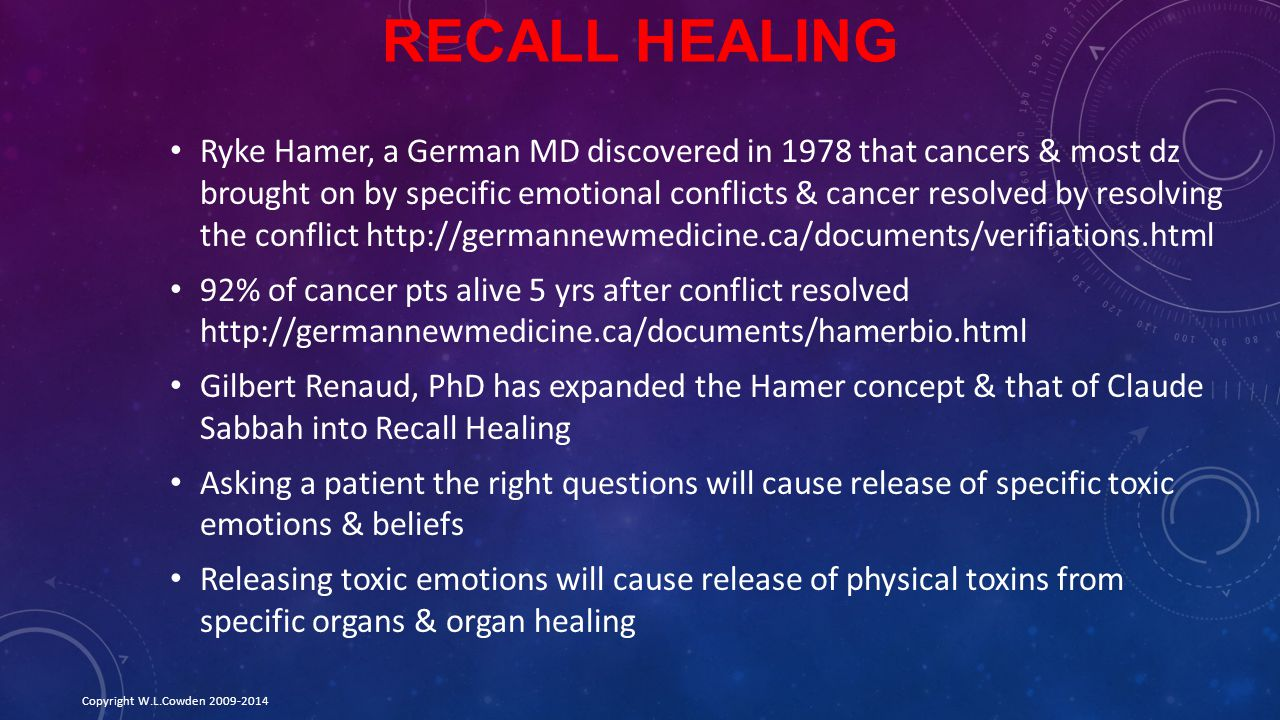 RECALL HEALING Ryke Hamer, a German MD discovered in 1978 that cancers & most dz brought on by specific emotional conflicts & cancer resolved by resolving the conflict http://germannewmedicine.ca/documents/verifiations.html 92% of cancer pts alive 5 yrs after conflict resolved http://germannewmedicine.ca/documents/hamerbio.html Gilbert Renaud, PhD has expanded the Hamer concept & that of Claude Sabbah into Recall Healing Asking a patient the right questions will cause release of specific toxic emotions & beliefs Releasing toxic emotions will cause release of physical toxins from specific organs & organ healing Copyright W.L.Cowden 2009-2014