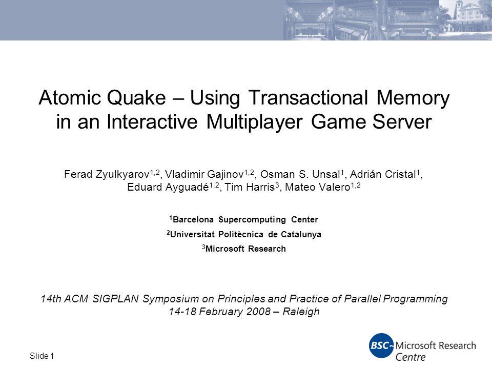 Slide 1 Atomic Quake – Using Transactional Memory in an Interactive Multiplayer Game Server Ferad Zyulkyarov 1,2, Vladimir Gajinov 1,2, Osman S.