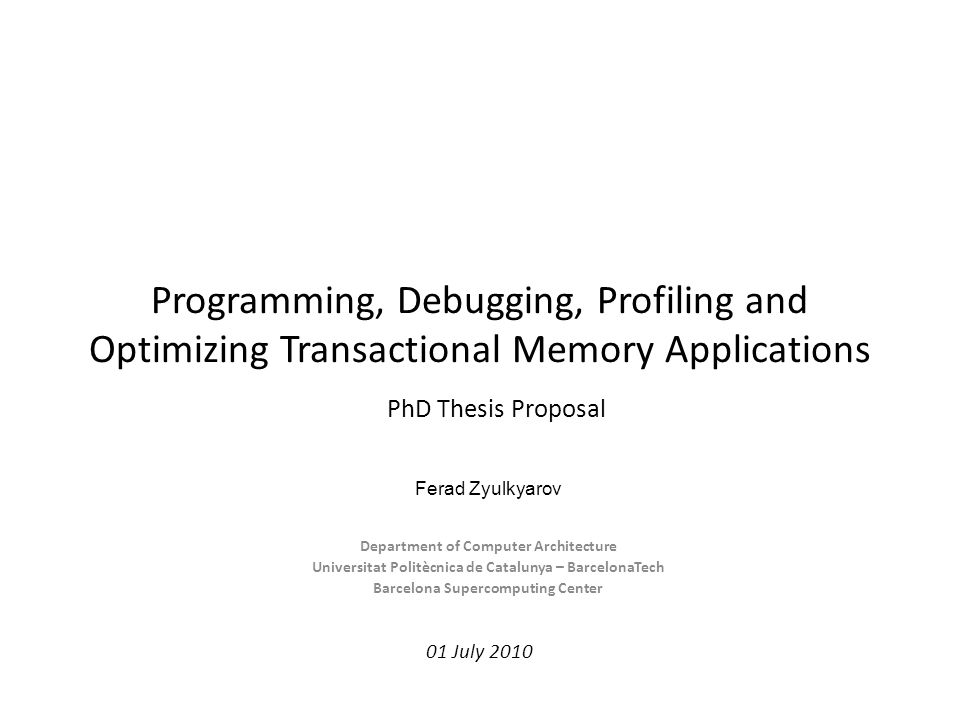 Programming, Debugging, Profiling and Optimizing Transactional Memory Applications Department of Computer Architecture Universitat Politècnica de Catalunya – BarcelonaTech Barcelona Supercomputing Center 01 July 2010 Ferad Zyulkyarov PhD Thesis Proposal