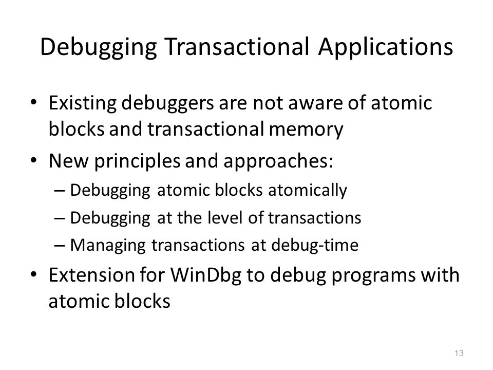Debugging Transactional Applications Existing debuggers are not aware of atomic blocks and transactional memory New principles and approaches: – Debugging atomic blocks atomically – Debugging at the level of transactions – Managing transactions at debug-time Extension for WinDbg to debug programs with atomic blocks 13