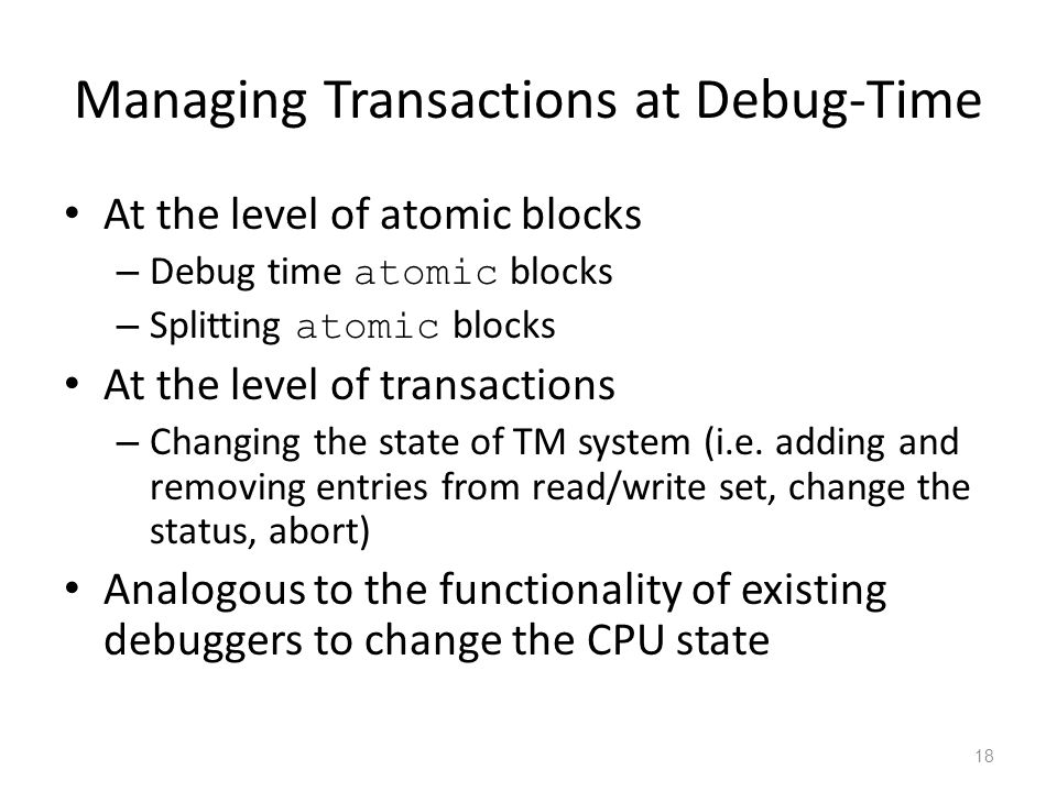 Managing Transactions at Debug-Time At the level of atomic blocks – Debug time atomic blocks – Splitting atomic blocks At the level of transactions – Changing the state of TM system (i.e.