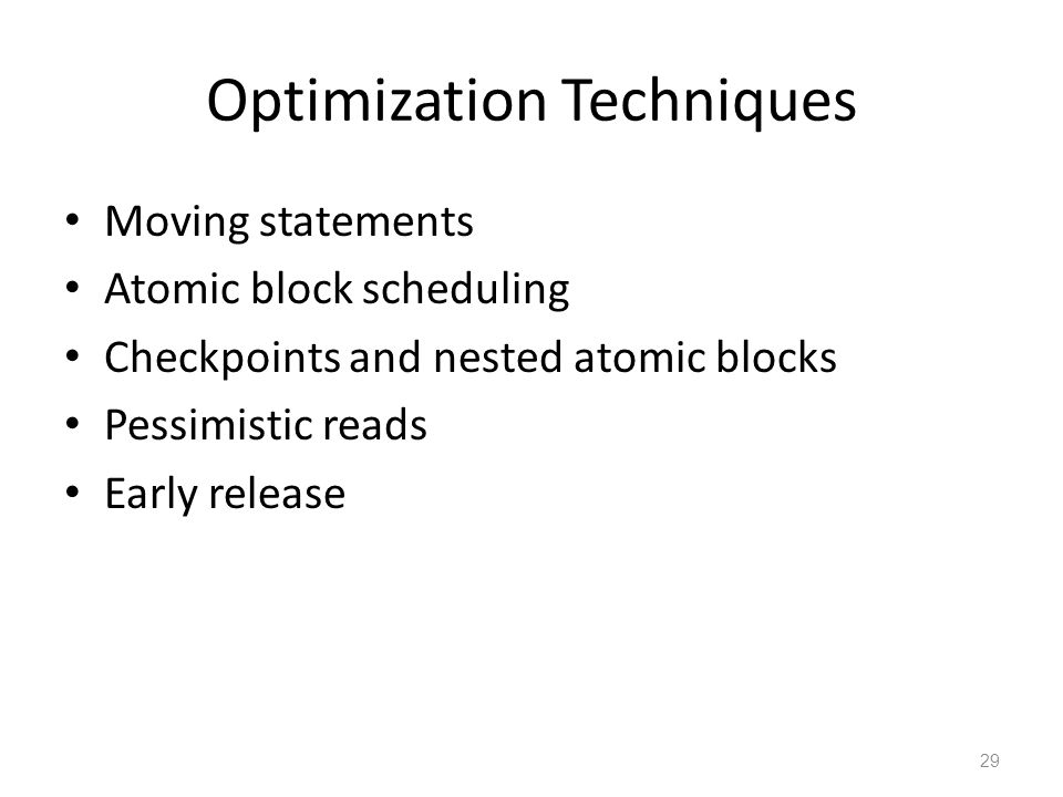 Optimization Techniques Moving statements Atomic block scheduling Checkpoints and nested atomic blocks Pessimistic reads Early release 29