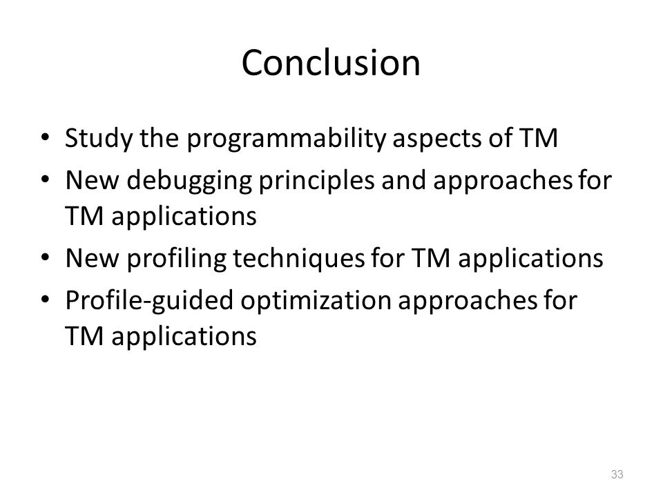 Conclusion Study the programmability aspects of TM New debugging principles and approaches for TM applications New profiling techniques for TM applications Profile-guided optimization approaches for TM applications 33