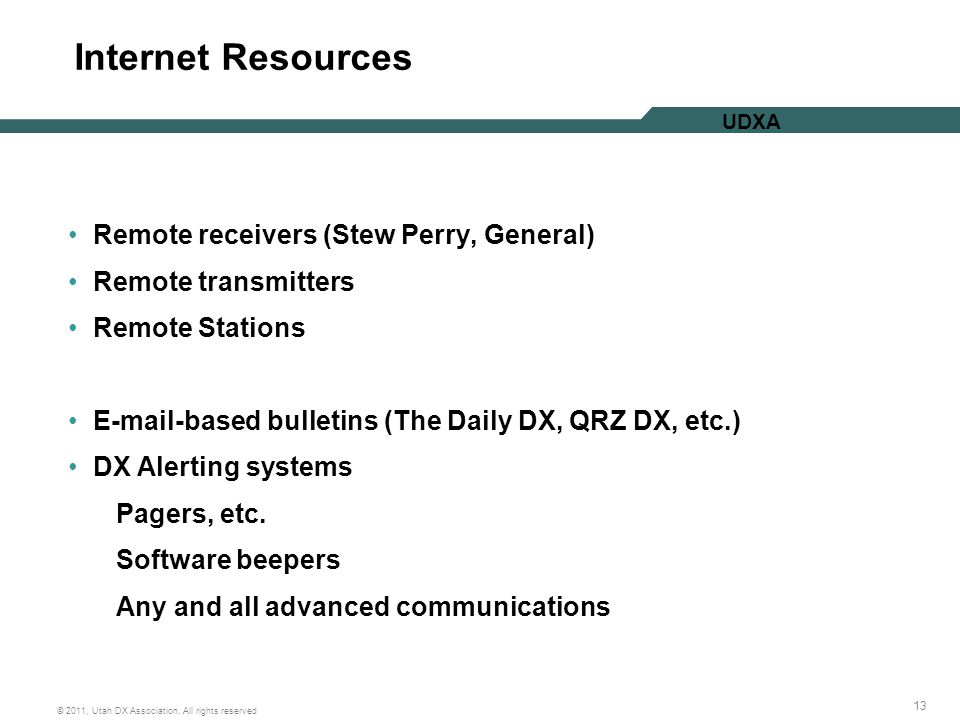 13 © 2011, Utah DX Association, All rights reserved UDXA Internet Resources Remote receivers (Stew Perry, General) Remote transmitters Remote Stations E-mail-based bulletins (The Daily DX, QRZ DX, etc.) DX Alerting systems Pagers, etc.