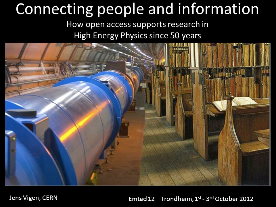 Connecting people and information How open access supports research in High Energy Physics since 50 years Jens Vigen, CERN Emtacl12 – Trondheim, 1 st - 3 rd October 2012