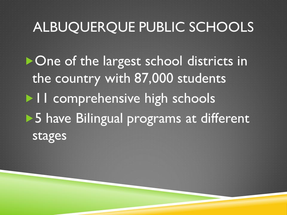 ALBUQUERQUE PUBLIC SCHOOLS  One of the largest school districts in the country with 87,000 students  11 comprehensive high schools  5 have Bilingual programs at different stages