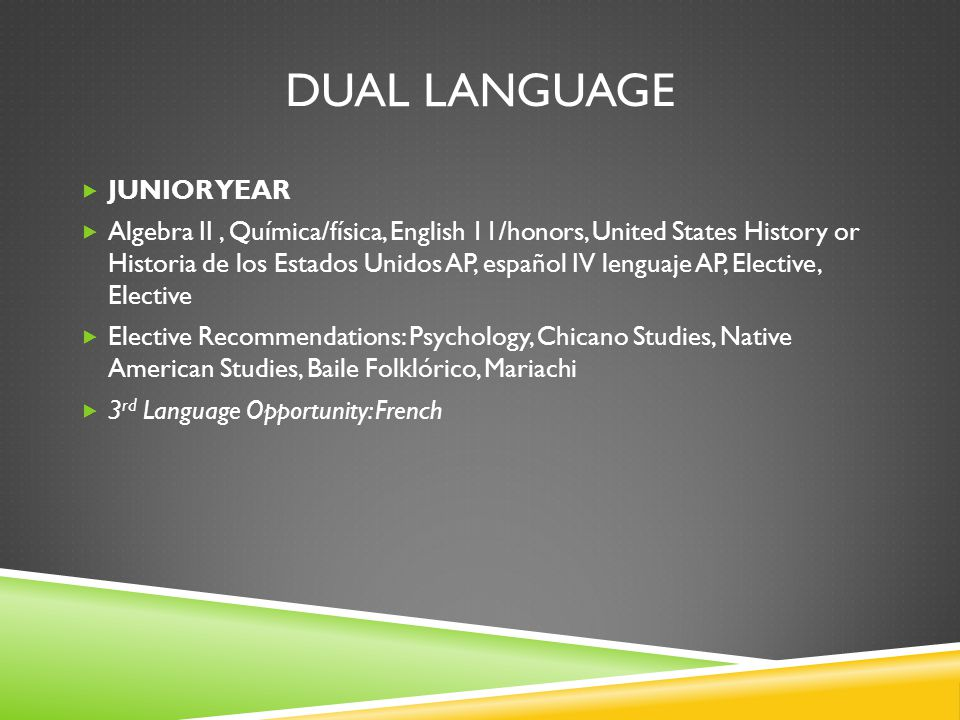 DUAL LANGUAGE  JUNIOR YEAR  Algebra II, Química/física, English 11/honors, United States History or Historia de los Estados Unidos AP, español IV lenguaje AP, Elective, Elective  Elective Recommendations: Psychology, Chicano Studies, Native American Studies, Baile Folklórico, Mariachi  3 rd Language Opportunity: French