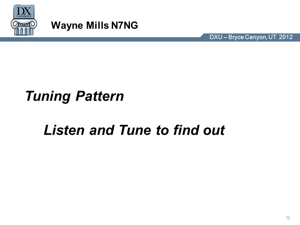 DX University – Visalia 2012 16 DXU – Bryce Canyon, UT 2012 Wayne Mills N7NG Tuning Pattern Listen and Tune to find out