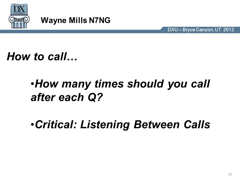 DX University – Visalia 2012 20 DXU – Bryce Canyon, UT 2012 Wayne Mills N7NG How to call… How many times should you call after each Q.