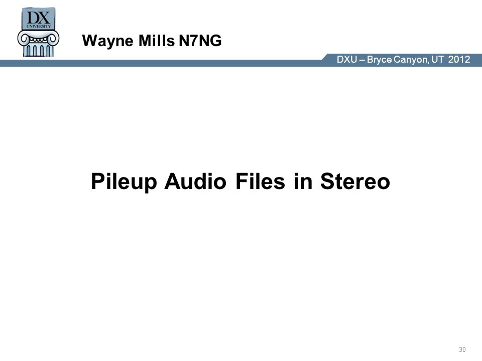 DX University – Visalia 2012 30 DXU – Bryce Canyon, UT 2012 Wayne Mills N7NG Pileup Audio Files in Stereo