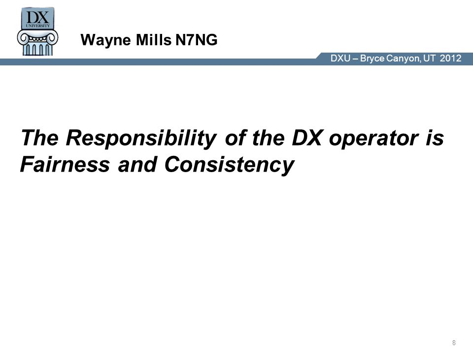 DX University – Visalia 2012 8 DXU – Bryce Canyon, UT 2012 Wayne Mills N7NG The Responsibility of the DX operator is Fairness and Consistency