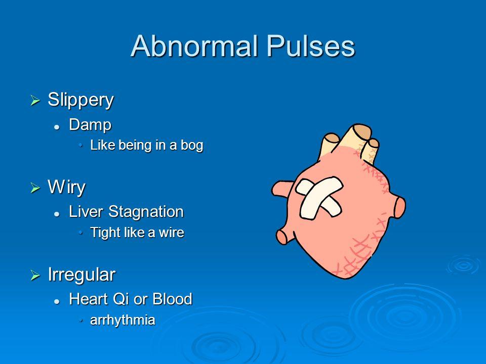 Abnormal Pulses  Slippery Damp Damp Like being in a bogLike being in a bog  Wiry Liver Stagnation Liver Stagnation Tight like a wireTight like a wire  Irregular Heart Qi or Blood Heart Qi or Blood arrhythmiaarrhythmia
