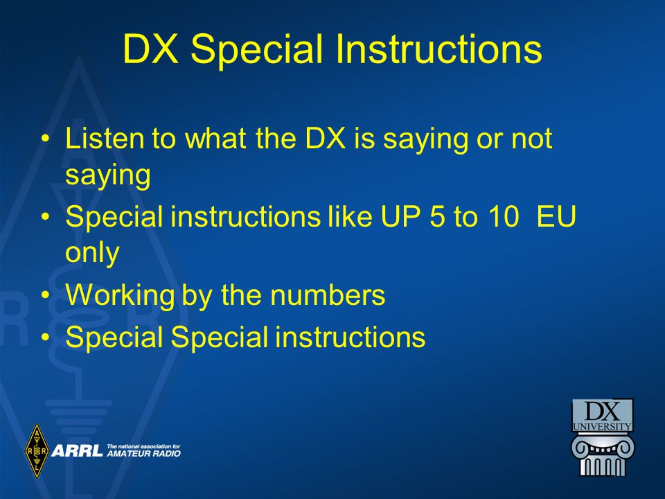 DX Special Instructions Listen to what the DX is saying or not saying Special instructions like UP 5 to 10 EU only Working by the numbers Special Special instructions