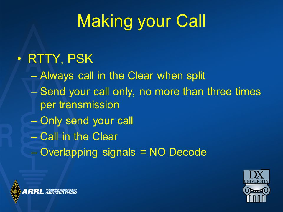 Making your Call RTTY, PSK –Always call in the Clear when split –Send your call only, no more than three times per transmission –Only send your call –Call in the Clear –Overlapping signals = NO Decode