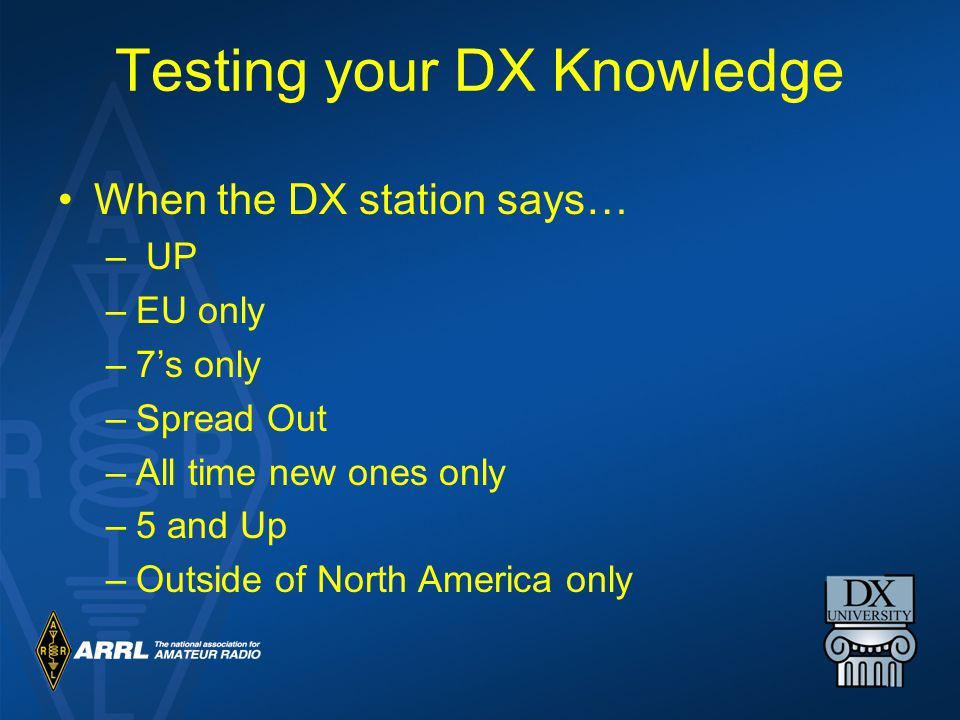 Testing your DX Knowledge When the DX station says… – UP –EU only –7's only –Spread Out –All time new ones only –5 and Up –Outside of North America only