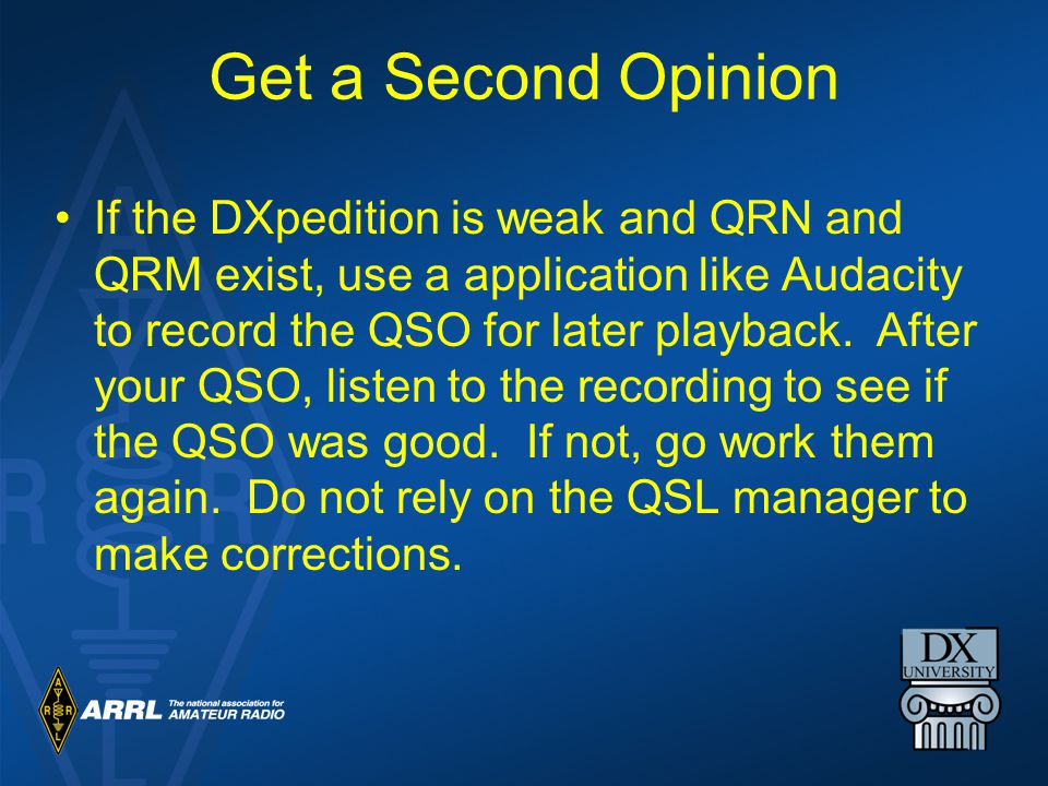 Get a Second Opinion If the DXpedition is weak and QRN and QRM exist, use a application like Audacity to record the QSO for later playback.