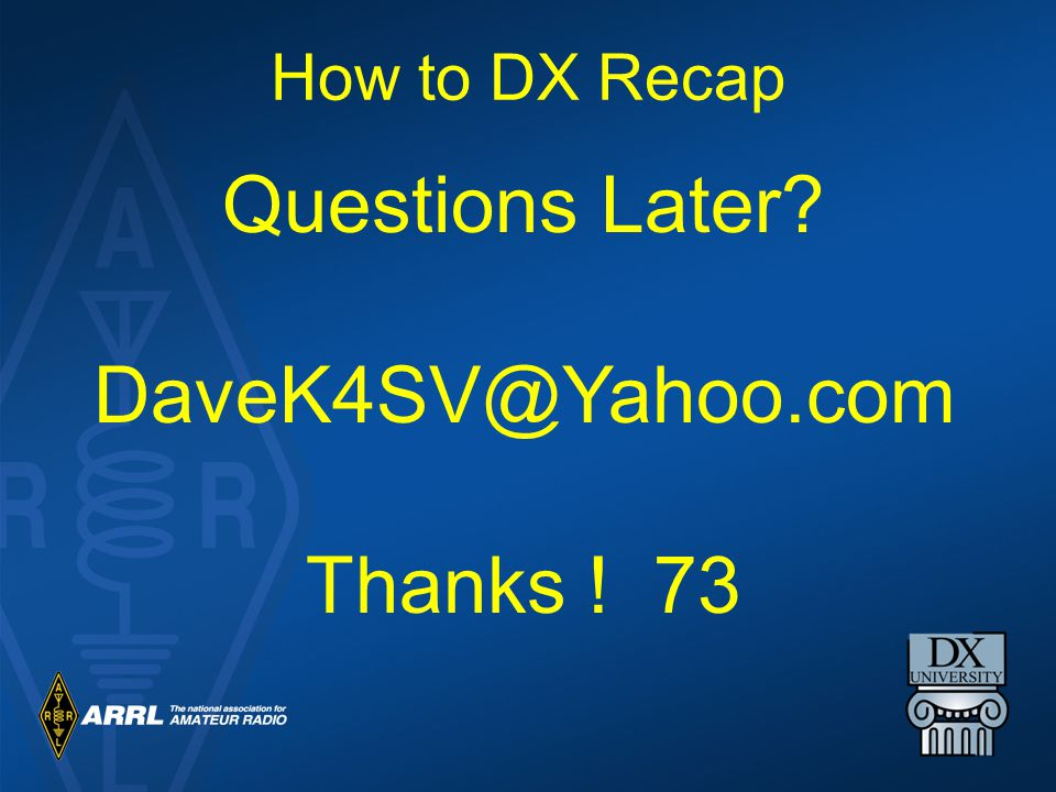 How to DX Recap Questions Later DaveK4SV@Yahoo.com Thanks ! 73
