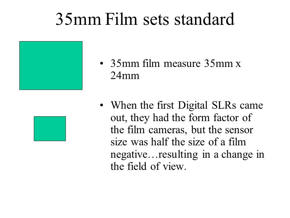 35mm Film sets standard 35mm film measure 35mm x 24mm When the first Digital SLRs came out, they had the form factor of the film cameras, but the sensor size was half the size of a film negative…resulting in a change in the field of view.