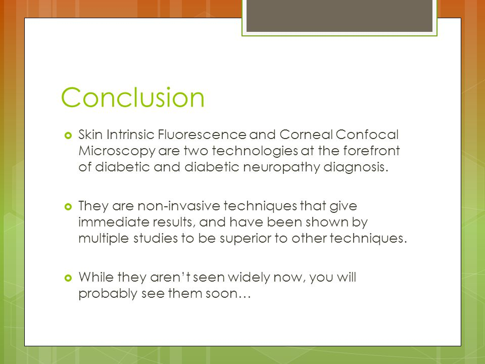 Conclusion  Skin Intrinsic Fluorescence and Corneal Confocal Microscopy are two technologies at the forefront of diabetic and diabetic neuropathy diagnosis.