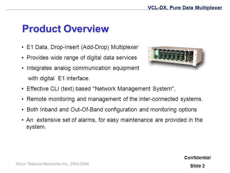 Orion Telecom Networks Inc., 2003-2004 The Multiplexer may be used in Terminal or Drop-Insert (Add-Drop) configuration to provide: Interconnect LAN (Campus Network) Interconnect Computer Terminals Provide LAN-WAN Interconnectivity Provide Leased Lines on DSL for SOHO Applications Confidential Slide 3 VCL-DX, Pure Data Multiplexer