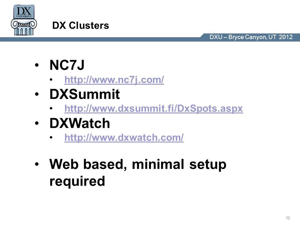 DX University – Visalia 2012 10 DXU – Bryce Canyon, UT 2012 DX Clusters NC7J http://www.nc7j.com/ DXSummit http://www.dxsummit.fi/DxSpots.aspx DXWatch http://www.dxwatch.com/ Web based, minimal setup required