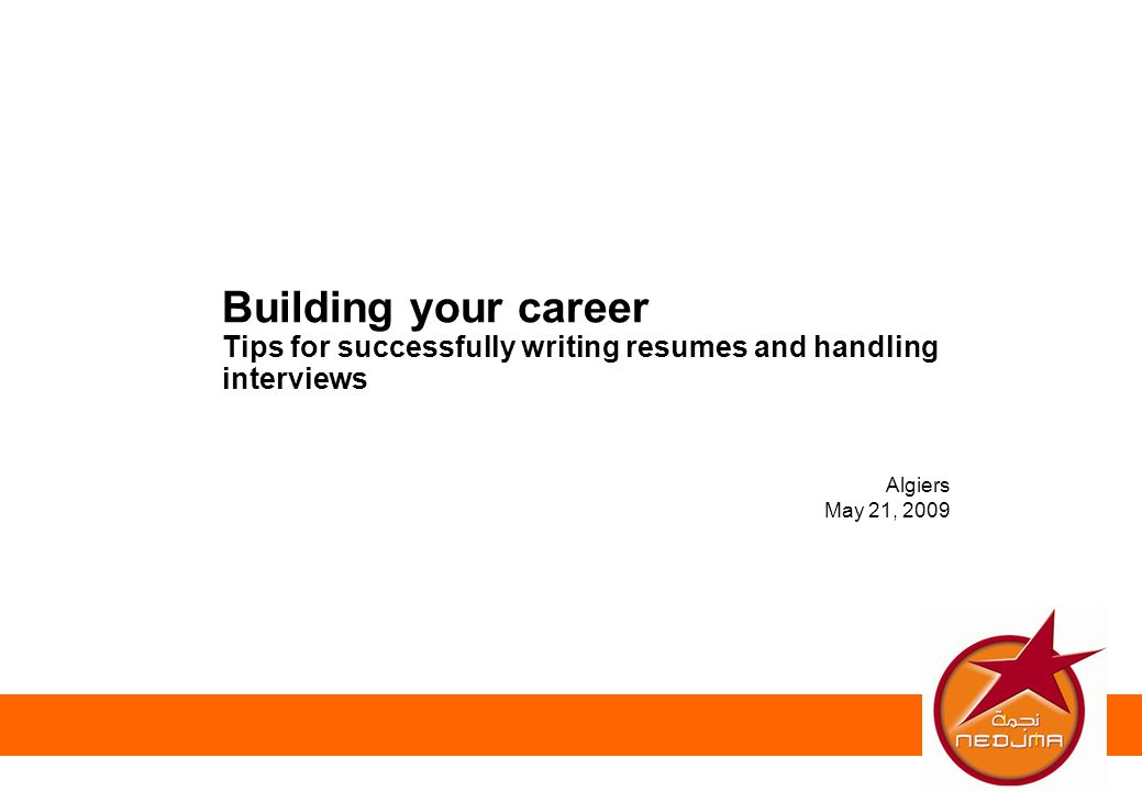 Algiers May 21, 2009 Building your career Tips for successfully writing resumes and handling interviews