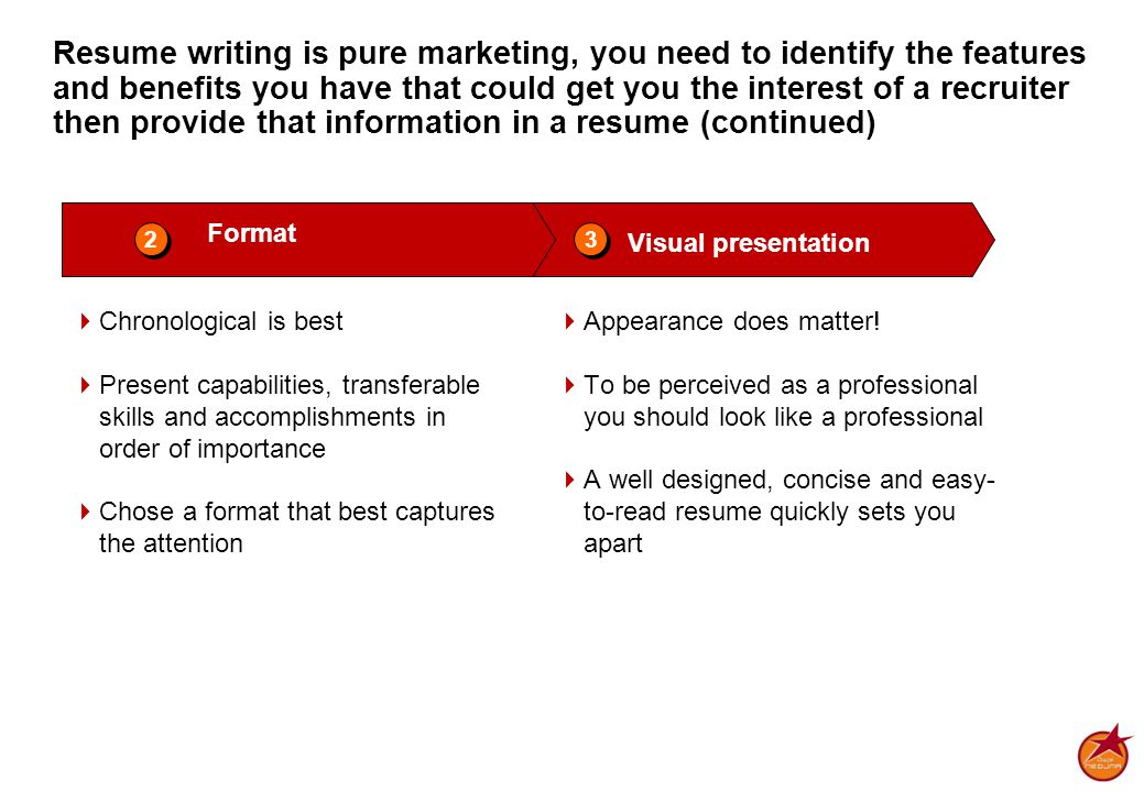 Resume writing is pure marketing, you need to identify the features and benefits you have that could get you the interest of a recruiter then provide that information in a resume (continued) Format Visual presentation 2 2 3 3  Chronological is best  Present capabilities, transferable skills and accomplishments in order of importance  Chose a format that best captures the attention  Appearance does matter.