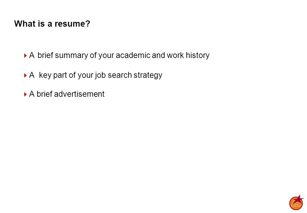 What is a resume?  A brief summary of your academic and work history  A key part of your job search strategy  A brief advertisement