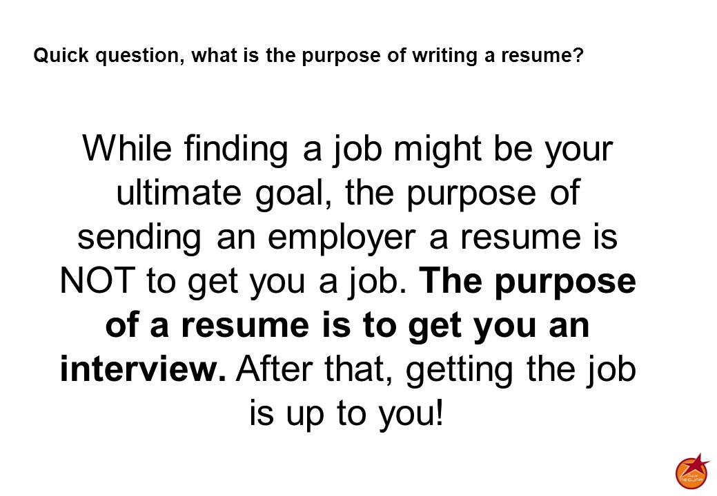 Quick question, what is the purpose of writing a resume.