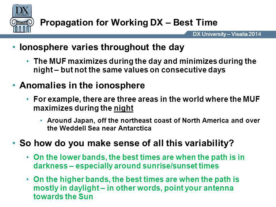 DX University – Visalia 2014DX University – Visalia 201 Propagation for Working DX – Best Time Ionosphere varies throughout the day The MUF maximizes during the day and minimizes during the night – but not the same values on consecutive days Anomalies in the ionosphere For example, there are three areas in the world where the MUF maximizes during the night Around Japan, off the northeast coast of North America and over the Weddell Sea near Antarctica So how do you make sense of all this variability.
