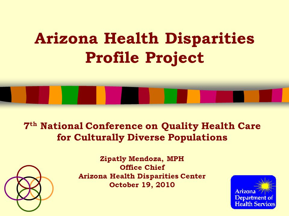 Arizona Health Disparities Profile Project 7 th National Conference on Quality Health Care for Culturally Diverse Populations Zipatly Mendoza, MPH Office Chief Arizona Health Disparities Center October 19, 2010