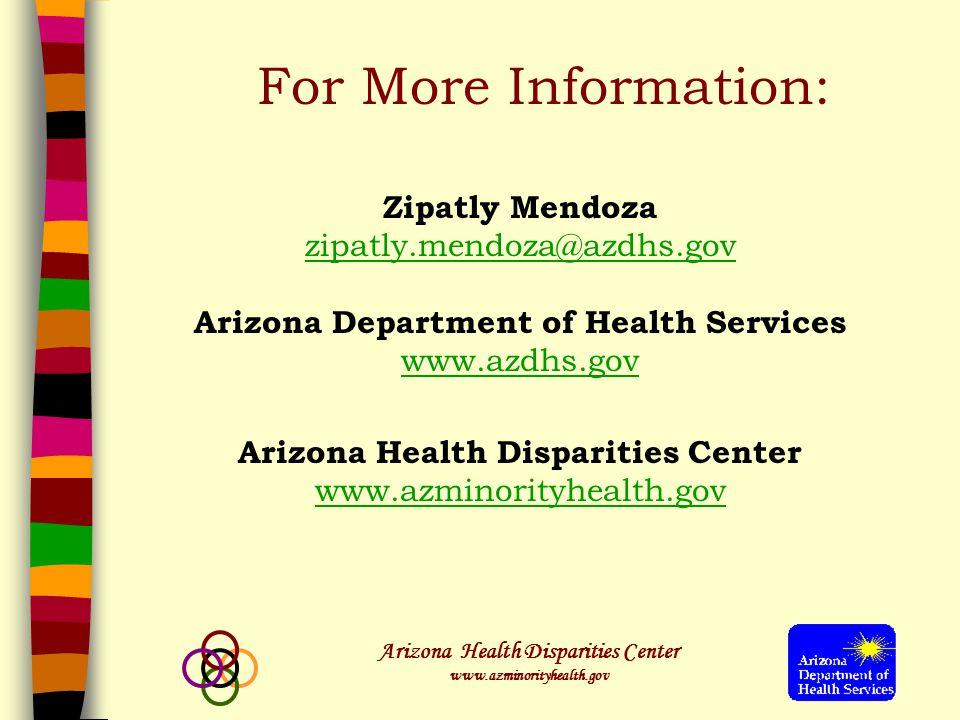 Arizona Health Disparities Center www.azminorityhealth.gov Zipatly Mendoza zipatly.mendoza@azdhs.gov Arizona Department of Health Services www.azdhs.gov Arizona Health Disparities Center www.azminorityhealth.gov For More Information: