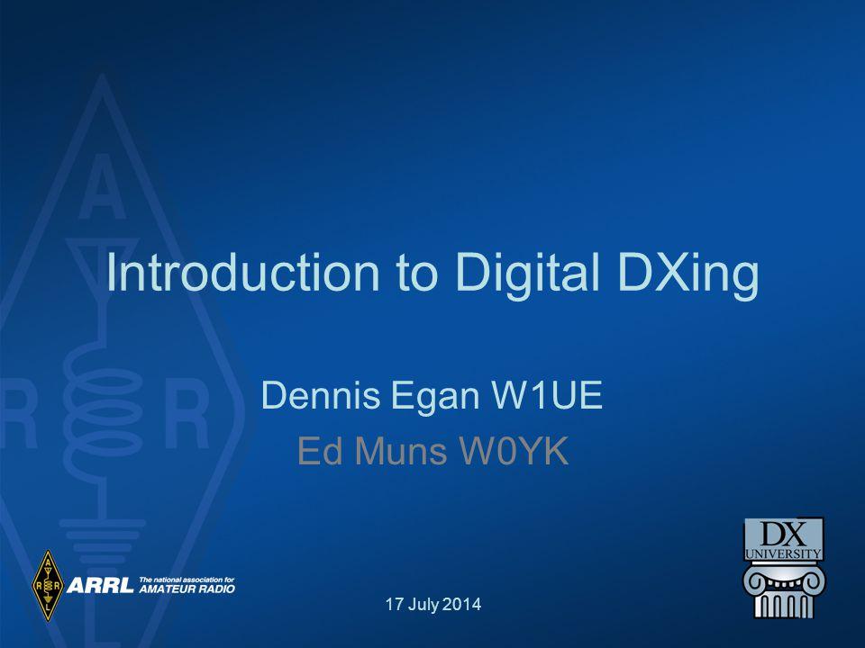 17 July 2014 Introduction to Digital DXing Dennis Egan W1UE Ed Muns W0YK