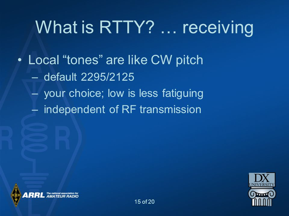 """15 of 20 What is RTTY? … receiving Local """"tones"""" are like CW pitch – default 2295/2125 – your choice; low is less fatiguing – independent of RF transm"""