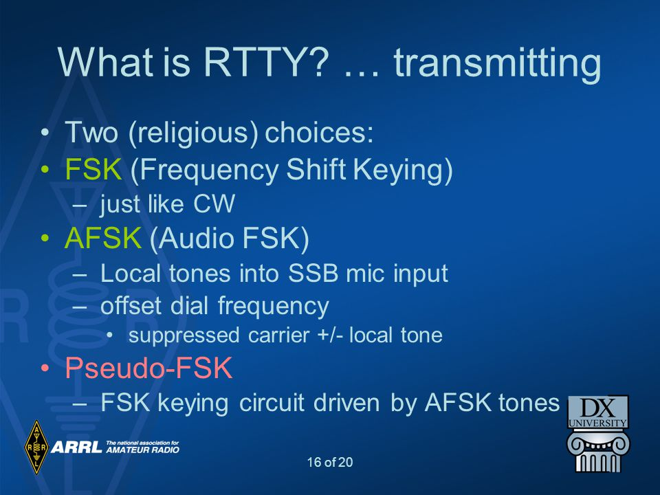 16 of 20 What is RTTY? … transmitting Two (religious) choices: FSK (Frequency Shift Keying) – just like CW AFSK (Audio FSK) – Local tones into SSB mic