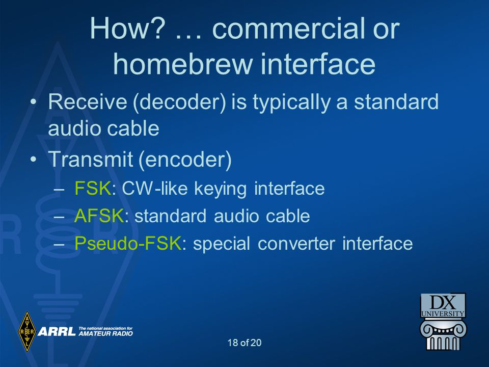 18 of 20 How? … commercial or homebrew interface Receive (decoder) is typically a standard audio cable Transmit (encoder) – FSK: CW-like keying interf