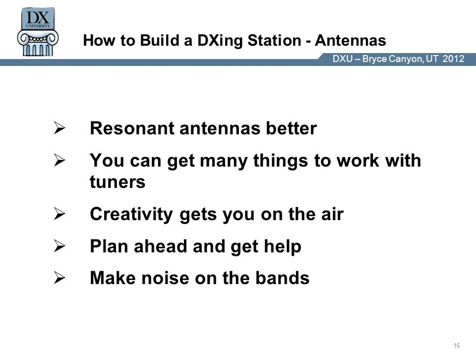 DX University – Visalia 2012 16 DXU – Bryce Canyon, UT 2012 How to Build a DXing Station - Antennas  Resonant antennas better  You can get many things to work with tuners  Creativity gets you on the air  Plan ahead and get help  Make noise on the bands