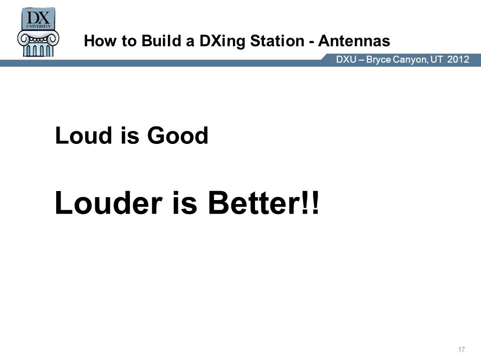 DX University – Visalia 2012 17 DXU – Bryce Canyon, UT 2012 How to Build a DXing Station - Antennas Loud is Good Louder is Better!!
