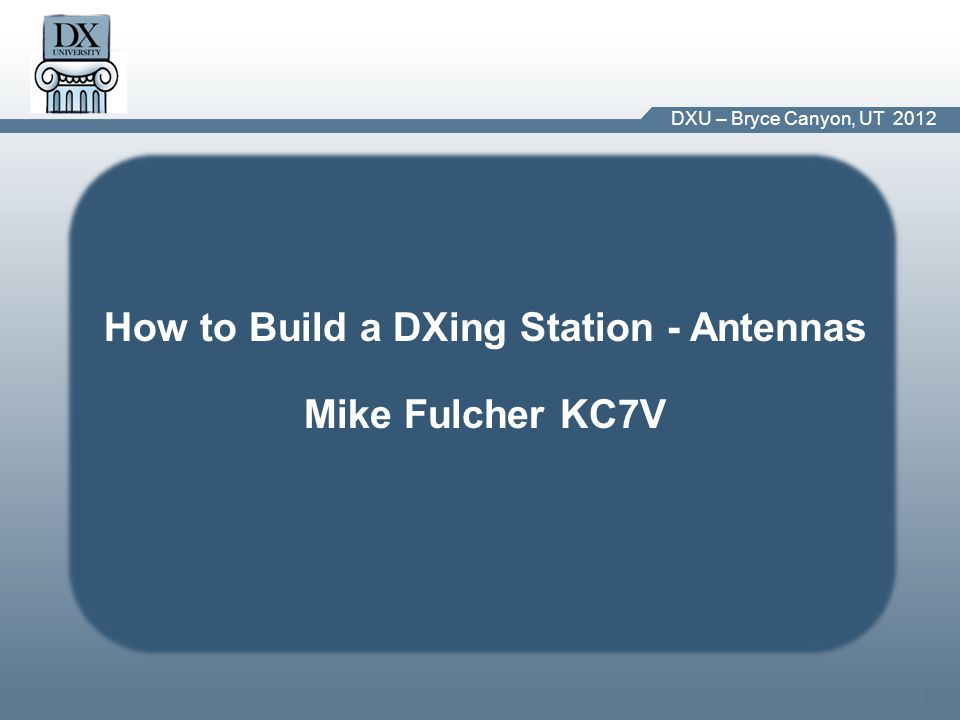 DX University – Visalia 2012 2 DXU – Bryce Canyon, UT 2012 How to Build a DXing Station - Antennas Mike Fulcher KC7V