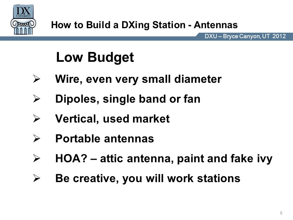 DX University – Visalia 2012 8 DXU – Bryce Canyon, UT 2012 How to Build a DXing Station - Antennas  Wire, even very small diameter  Dipoles, single band or fan  Vertical, used market  Portable antennas  HOA.