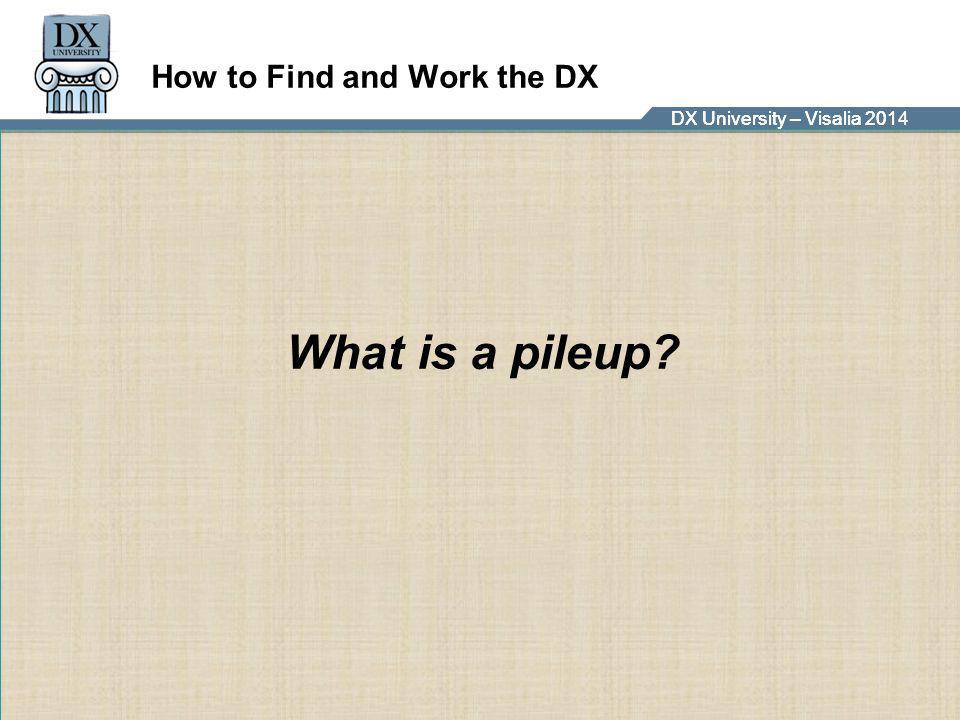 DX University – Visalia 2014DX University – Visalia 201 How to Find and Work the DX What is a pileup?