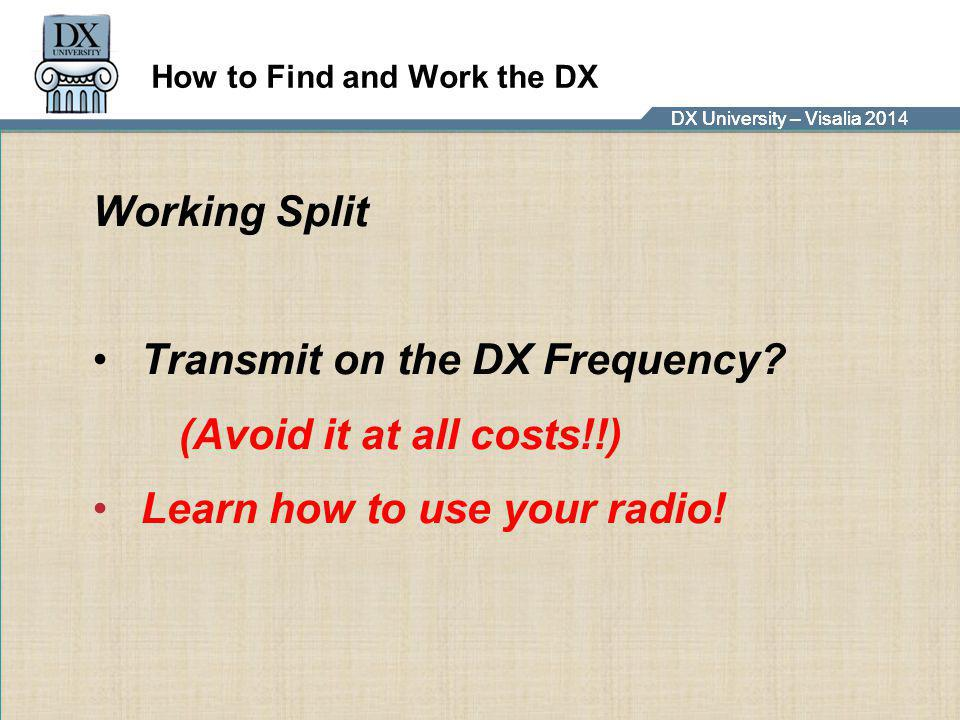 DX University – Visalia 2014DX University – Visalia 201 How to Find and Work the DX Working Split Transmit on the DX Frequency? (Avoid it at all costs