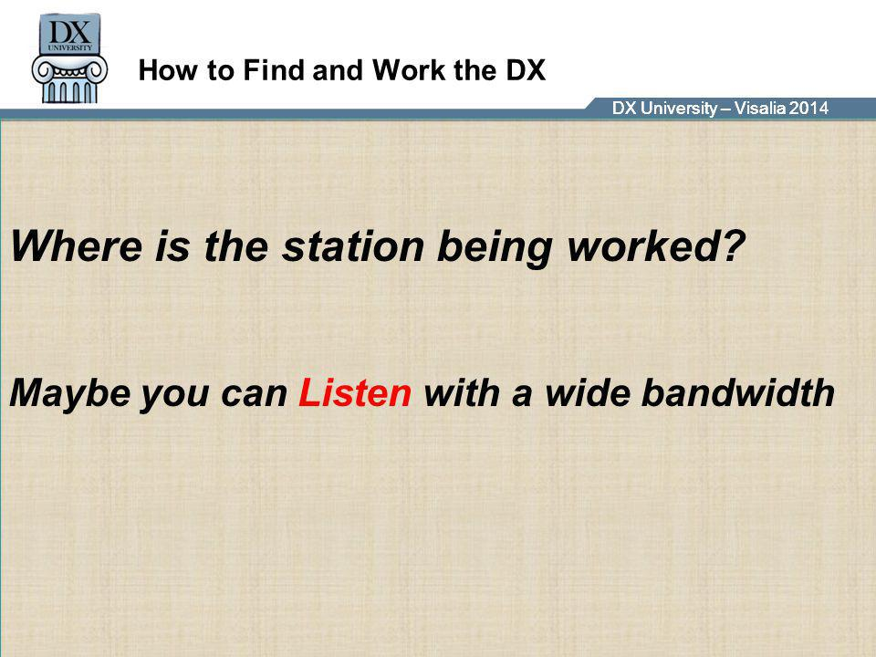 DX University – Visalia 2014DX University – Visalia 201 How to Find and Work the DX Where is the station being worked? Maybe you can Listen with a wid