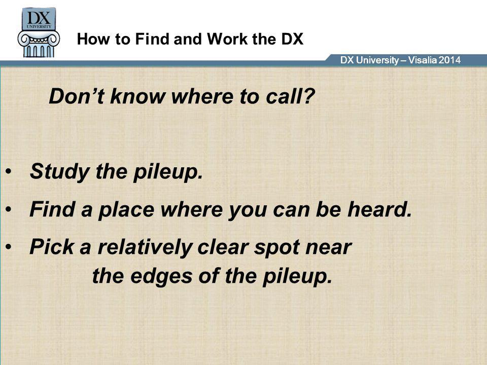 DX University – Visalia 2014DX University – Visalia 201 How to Find and Work the DX Don't know where to call? Study the pileup. Find a place where you