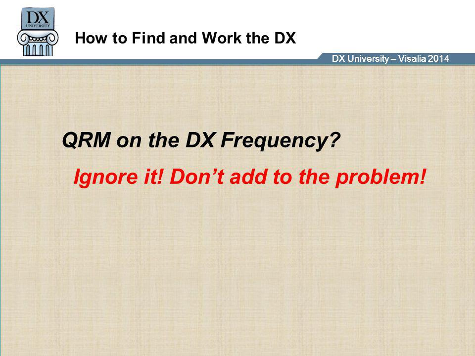 DX University – Visalia 2014DX University – Visalia 201 How to Find and Work the DX QRM on the DX Frequency? Ignore it! Don't add to the problem!