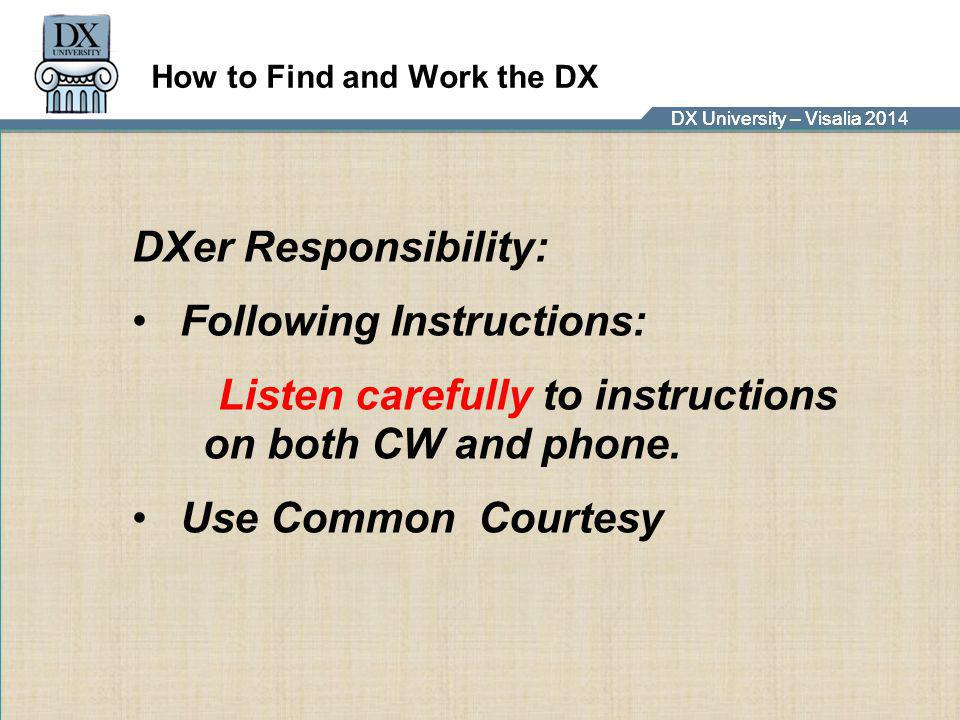 DX University – Visalia 2014DX University – Visalia 201 How to Find and Work the DX DXer Responsibility: Following Instructions: Listen carefully to i