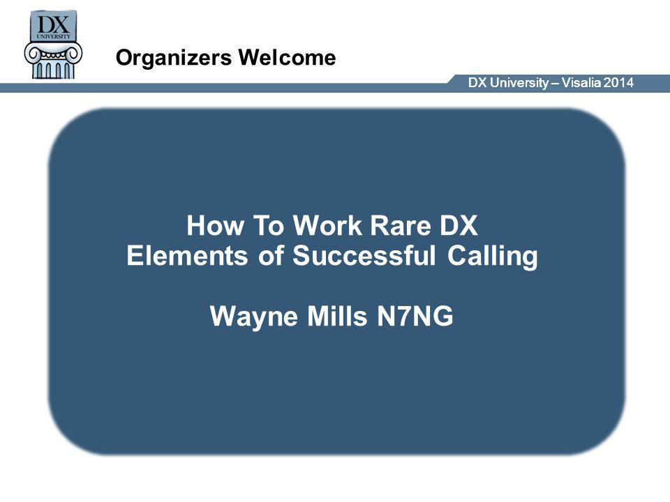 DX University – Visalia 2014DX University – Visalia 201 Roger Western, G3SXW and Wayne Mills, N7NG Organizers Welcome How To Work Rare DX Elements of