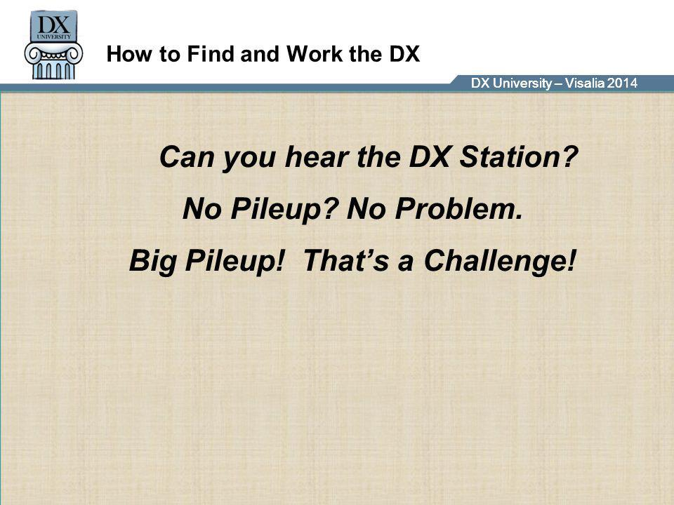 DX University – Visalia 2014DX University – Visalia 201 How to Find and Work the DX Can you hear the DX Station? No Pileup? No Problem. Big Pileup! Th