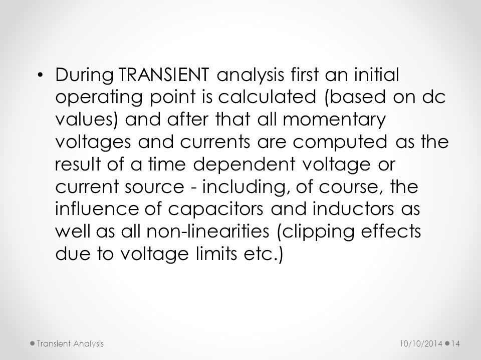 During TRANSIENT analysis first an initial operating point is calculated (based on dc values) and after that all momentary voltages and currents are computed as the result of a time dependent voltage or current source - including, of course, the influence of capacitors and inductors as well as all non-linearities (clipping effects due to voltage limits etc.) 10/10/2014Transient Analysis14