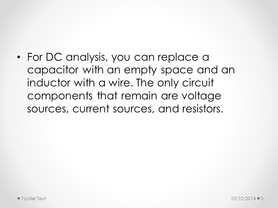 For DC analysis, you can replace a capacitor with an empty space and an inductor with a wire.